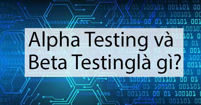 alpha testing và beta testing là gì